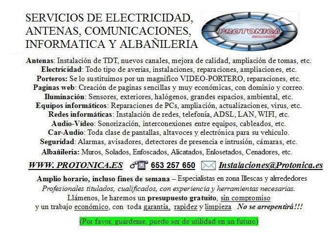 Antenistas: Antenas, instalación de TDT, nuevos canales, mejora de calidad, ampliaciones.     Electricistas: Electricidad, todo tipo de instalaciones, reparaciones, ampliaciones, etc     Porteros Automaticos: Oferta:Se lo sustituimos por un magnifico VID
